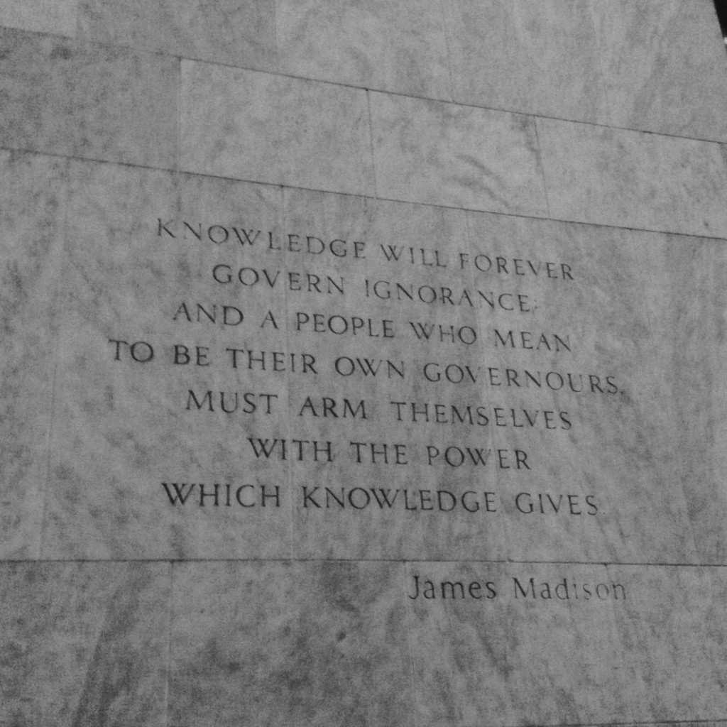 KNOWLEDGE WILL FOREVER GOVERN IGNORANCE AND A PEOPLE WHO MEAN TO BE THEIR OWN GOVERNOURS MUST ARM THEMSELVES WITH THE POWER WHICH KNOWLEDGE GIVES -James Madison